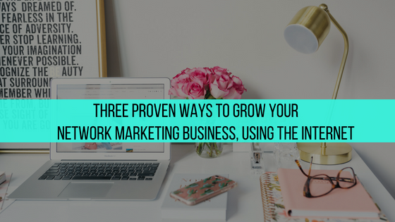 Three Proven Ways to Grow Your Network Marketing Business, Using the Internet