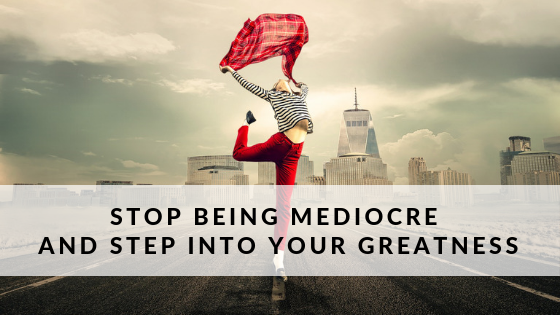 How to Break Away from Mediocrity and Step into YOUR Greatness
