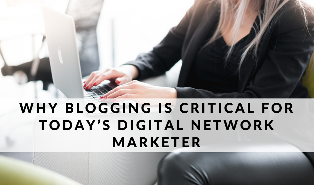 Why Blogging is Critical for Today's Digital Network Marketer