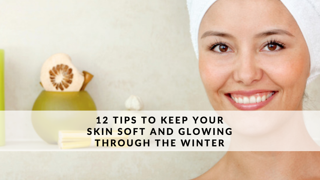 12 TIPS TO KEEP YOUR SKIN SOFT AND GLOWING THROUGH THE WINTER