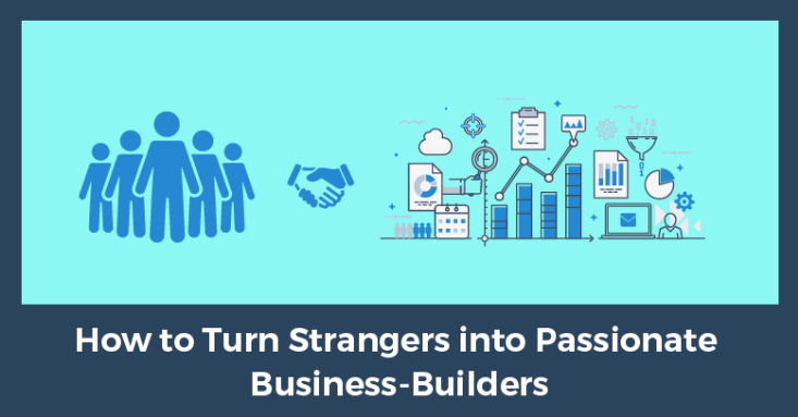 How to Turn Strangers into Passionate Business-Builders